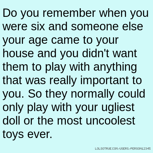 Do you remember when you were six and someone else your age came to your house and you didn't want them to play with anything that was really important to you. So they normally could only play with your ugliest doll or the most uncoolest toys ever.