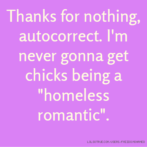 """Thanks for nothing, autocorrect. I'm never gonna get chicks being a """"homeless romantic""""."""