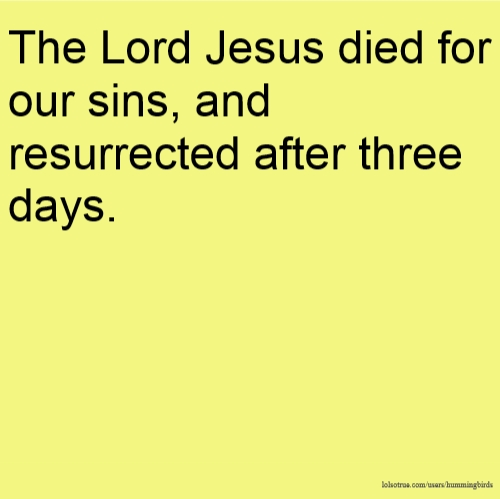 The Lord Jesus died for our sins, and resurrected after three days.