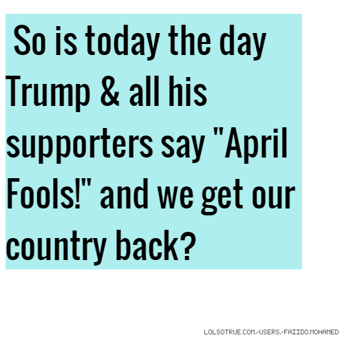 "So is today the day Trump & all his supporters say ""April Fools!"" and we get our country back?"