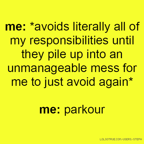me: *avoids literally all of my responsibilities until they pile up into an unmanageable mess for me to just avoid again* me: parkour