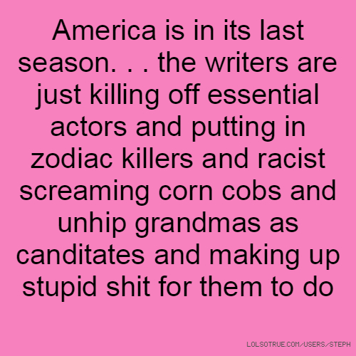 America is in its last season. . . the writers are just killing off essential actors and putting in zodiac killers and racist screaming corn cobs and unhip grandmas as canditates and making up stupid shit for them to do