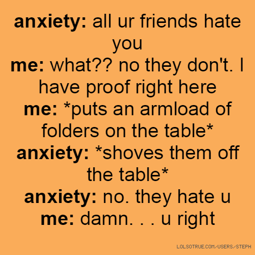anxiety: all ur friends hate you me: what?? no they don't. I have proof right here me: *puts an armload of folders on the table* anxiety: *shoves them off the table* anxiety: no. they hate u me: damn. . . u right
