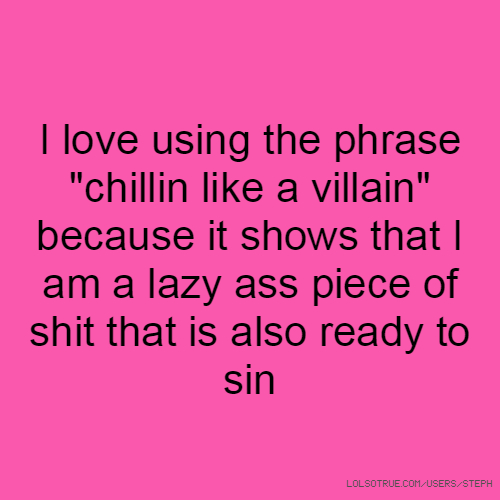 """I love using the phrase """"chillin like a villain"""" because it shows that I am a lazy ass piece of shit that is also ready to sin"""