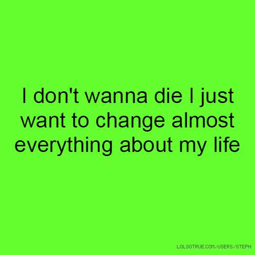 I don't wanna die I just want to change almost everything about my life