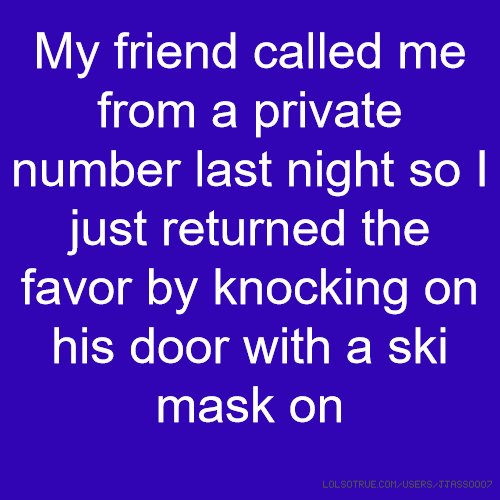 My friend called me from a private number last night so I just returned the favor by knocking on his door with a ski mask on
