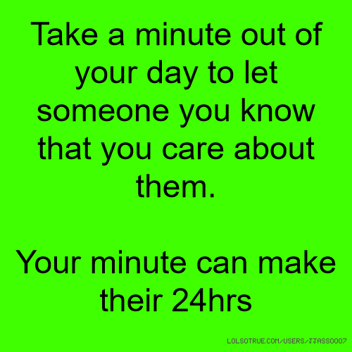 Take a minute out of your day to let someone you know that you care about them. Your minute can make their 24hrs
