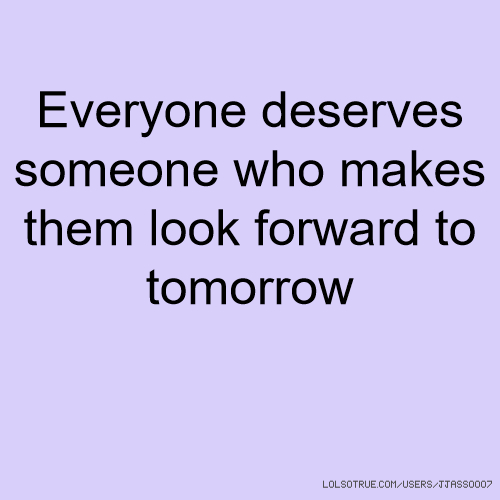 Everyone deserves someone who makes them look forward to tomorrow