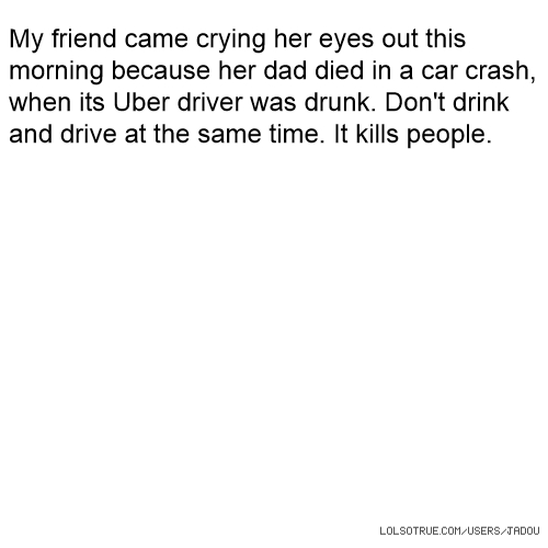 My friend came crying her eyes out this morning because her dad died in a car crash, when its Uber driver was drunk. Don't drink and drive at the same time. It kills people.