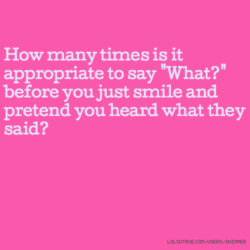"""How many times is it appropriate to say """"What?"""" before you just smile and pretend you heard what they said?"""