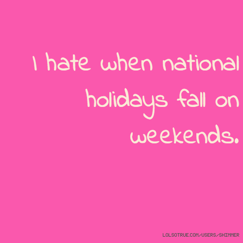 I hate when national holidays fall on weekends.