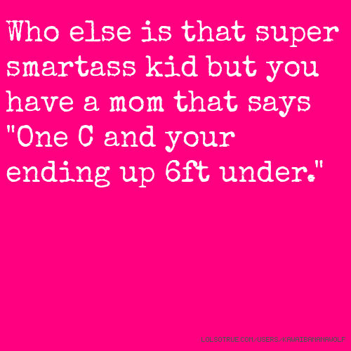 """Who else is that super smartass kid but you have a mom that says """"One C and your ending up 6ft under."""""""