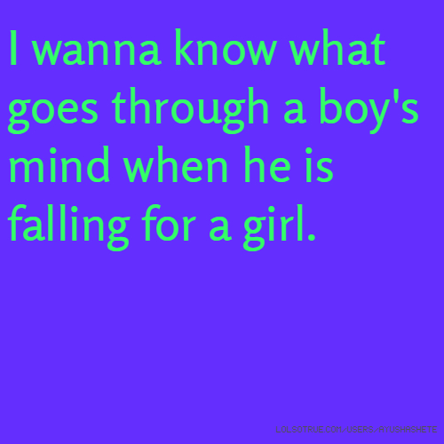 I wanna know what goes through a boy's mind when he is falling for a girl.
