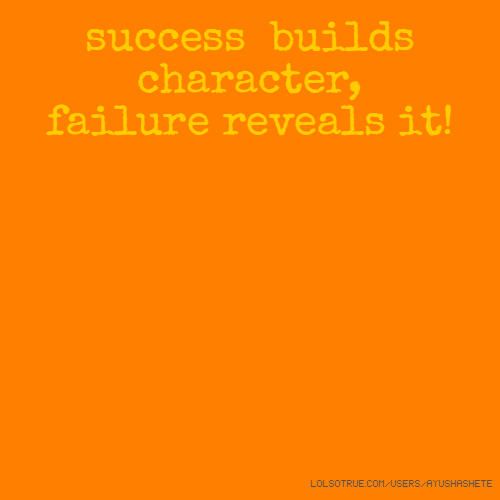 success builds character, failure reveals it!