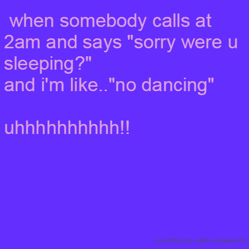 "when somebody calls at 2am and says ""sorry were u sleeping?"" and i'm like..""no dancing"" uhhhhhhhhhh!!"