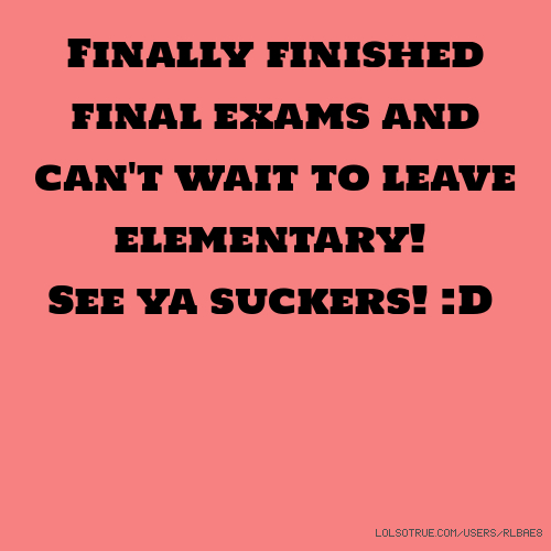 Finally finished final exams and can't wait to leave elementary! See ya suckers! :D