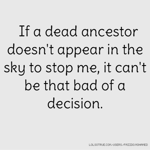 If a dead ancestor doesn't appear in the sky to stop me, it can't be that bad of a decision.