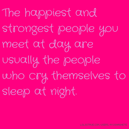 The happiest and strongest people you meet at day are usually the people who cry themselves to sleep at night.