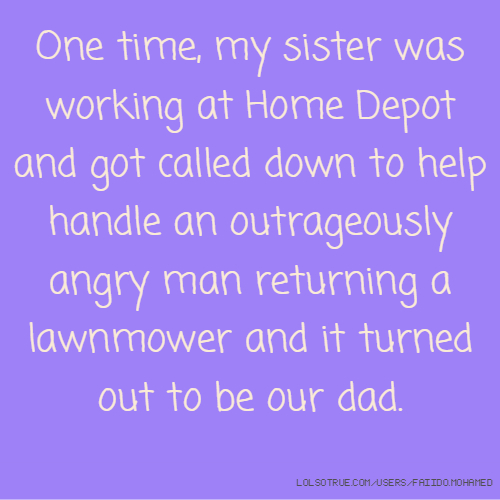 One time, my sister was working at Home Depot and got called down to help handle an outrageously angry man returning a lawnmower and it turned out to be our dad.