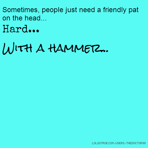 Sometimes, people just need a friendly pat on the head... Hard... With a hammer...