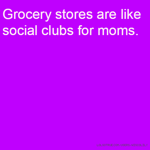 Grocery stores are like social clubs for moms.