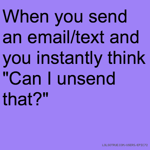 "When you send an email/text and you instantly think ""Can I unsend that?"""