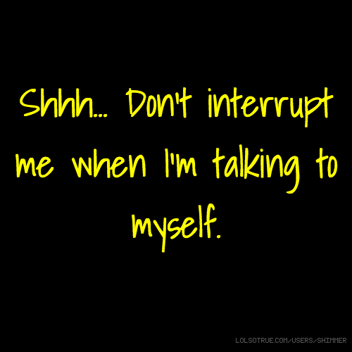 Shhh... Don't interrupt me when I'm talking to myself.