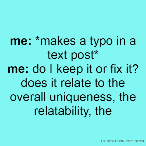 me: *makes a typo in a text post* me: do I keep it or fix it? does it relate to the overall uniqueness, the relatability, the