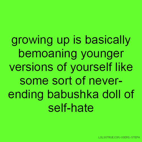 growing up is basically bemoaning younger versions of yourself like some sort of never-ending babushka doll of self-hate