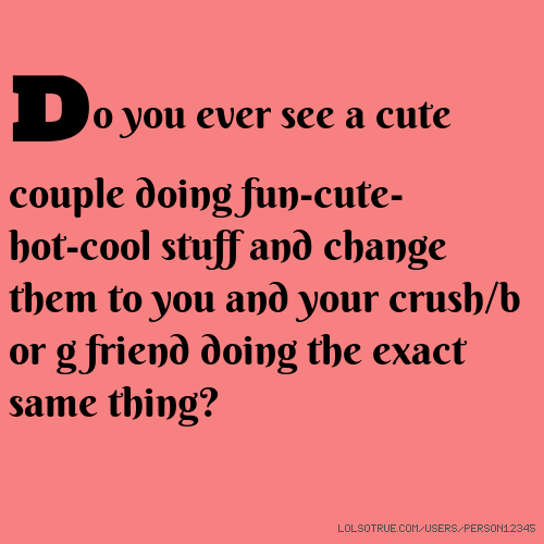 Do you ever see a cute couple doing fun-cute-hot-cool stuff and change them to you and your crush/b or g friend doing the exact same thing?
