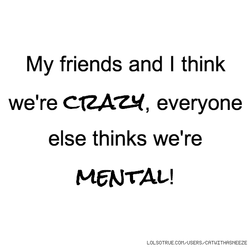 My friends and I think we're crazy, everyone else thinks we're mental!
