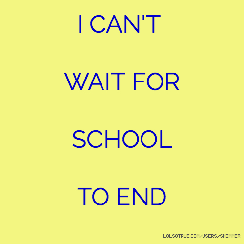 I CAN'T WAIT FOR SCHOOL TO END
