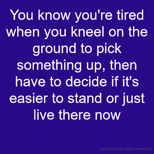 You know you're tired when you kneel on the ground to pick something up, then have to decide if it's easier to stand or just live there now