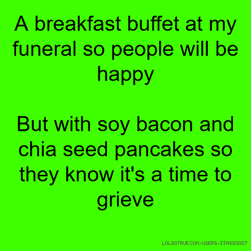 A breakfast buffet at my funeral so people will be happy But with soy bacon and chia seed pancakes so they know it's a time to grieve