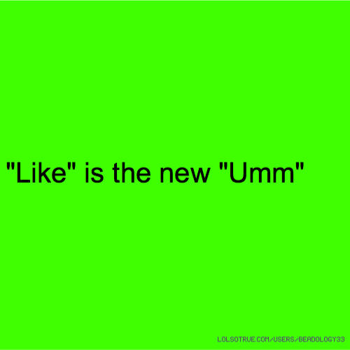 """Like"" is the new ""Umm"""