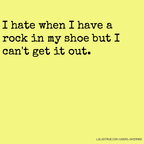 I hate when I have a rock in my shoe but I can't get it out.