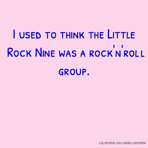 I used to think the Little Rock Nine was a rock'n'roll group.