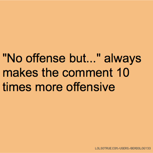 """No offense but..."" always makes the comment 10 times more offensive"