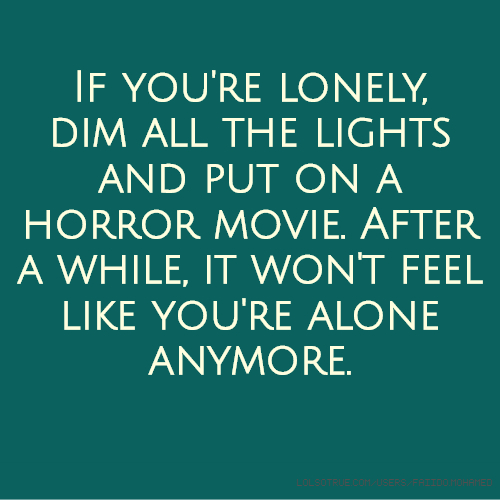 If you're lonely, dim all the lights and put on a horror movie. After a while, it won't feel like you're alone anymore.