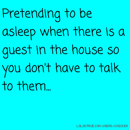 Pretending to be asleep when there is a guest in the house so you don't have to talk to them...