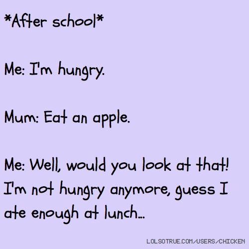 *After school* Me: I'm hungry. Mum: Eat an apple. Me: Well, would you look at that! I'm not hungry anymore, guess I ate enough at lunch...