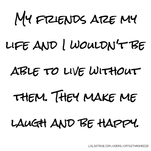 My friends are my life and I wouldn't be able to live without them. They make me laugh and be happy.