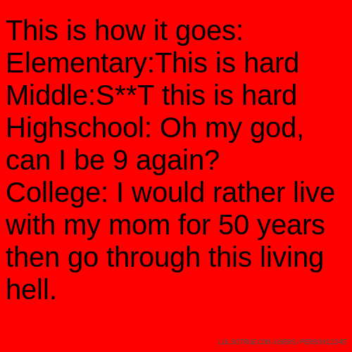 This is how it goes: Elementary:This is hard Middle:S**T this is hard Highschool: Oh my god, can I be 9 again? College: I would rather live with my mom for 50 years then go through this living hell.