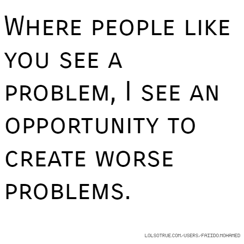 Where people like you see a problem, I see an opportunity to create worse problems.