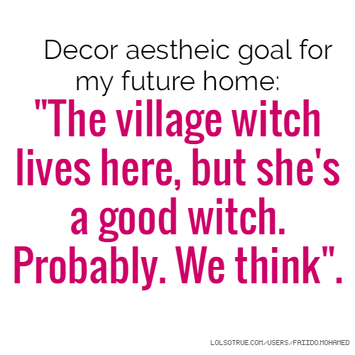 "Decor aestheic goal for my future home: ""The village witch lives here, but she's a good witch. Probably. We think""."