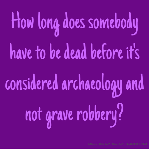 How long does somebody have to be dead before it's considered archaeology and not grave robbery?