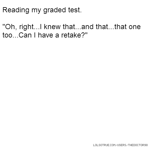 "Reading my graded test. ""Oh, right...I knew that...and that...that one too...Can I have a retake?"""
