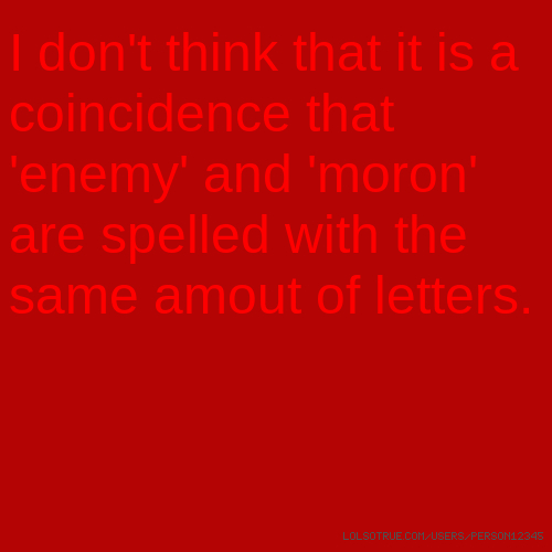 I don't think that it is a coincidence that 'enemy' and 'moron' are spelled with the same amout of letters.