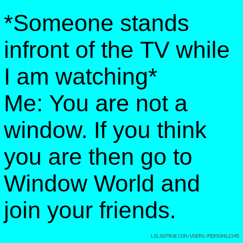 *Someone stands infront of the TV while I am watching* Me: You are not a window. If you think you are then go to Window World and join your friends.