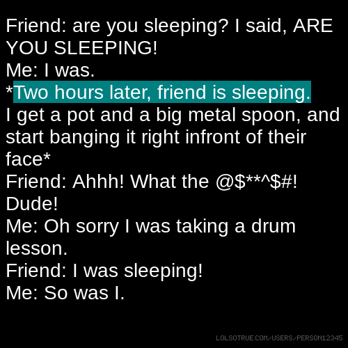 Friend: are you sleeping? I said, ARE YOU SLEEPING! Me: I was. *Two hours later, friend is sleeping. I get a pot and a big metal spoon, and start banging it right infront of their face* Friend: Ahhh! What the @$**^$#! Dude! Me: Oh sorry I was taking a drum lesson. Friend: I was sleeping! Me: So was I.